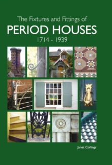 The Fixtures and Fittings of Period Houses, 1714-1939: An Essential Guide, Hardback Book