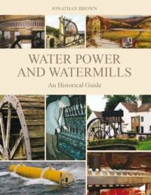 Water Power and Water Mills : An Historical Guide, Hardback Book