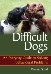 Difficult Dogs : An Everyday Guide to Solving Behavioural Problems, Paperback Book