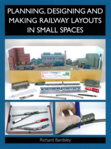 Planning, Designing and Making Railway Layouts in Small Spaces, Paperback Book