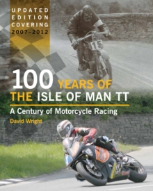 100 Years of the Isle of Man TT : A Century of Motorcycle Racing - Updated Edition Covering 2007 - 2012, Hardback Book