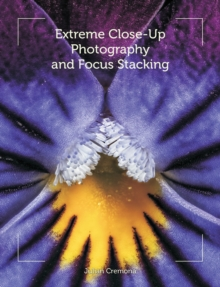 Extreme Close-Up Photography and Focus Stacking, Paperback / softback Book