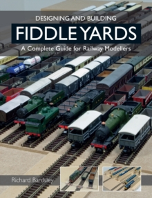 Designing and Building Fiddle Yards : A Complete Guide for Railway Modellers, Paperback / softback Book