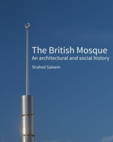 The British Mosque : An architectural and social history, Hardback Book