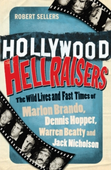Hollywood Hellraisers : The Wild Lives and Fast Times of Marlon Brando, Dennis Hopper, Warren Beatty and Jack Nicholson, Paperback Book