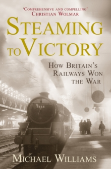 Steaming to Victory : How Britain's Railways Won the War, Hardback Book