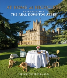 At Home at Highclere : Entertaining at the Real Downton Abbey, Hardback Book