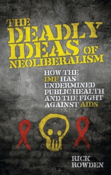 The Deadly Ideas of Neoliberalism : How the IMF has Undermined Public Health and the Fight Against AIDS, Paperback / softback Book