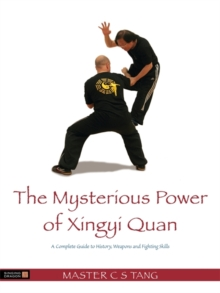 The Mysterious Power of Xingyi Quan : A Complete Guide to History, Weapons and Fighting Skills, Paperback / softback Book