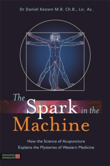 The Spark in the Machine : How the Science of Acupuncture Explains the Mysteries of Western Medicine, Paperback Book