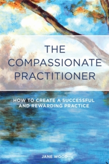 The Compassionate Practitioner : How to Create a Successful and Rewarding Practice, Paperback / softback Book