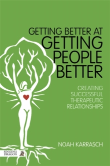 Getting Better at Getting People Better : Creating Successful Therapeutic Relationships, Paperback / softback Book
