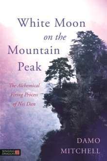 White Moon on the Mountain Peak : The Alchemical Firing Process of Nei Dan, Paperback Book