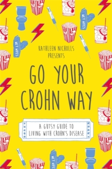 Go Your Crohn Way : A Gutsy Guide to Living with Crohn's Disease, Paperback Book