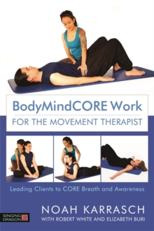 BodyMindCORE Work for the Movement Therapist : Leading Clients to Core Breath and Awareness, Paperback / softback Book