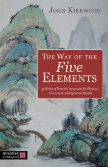 The Way of the Five Elements : 52 weeks of powerful acupoints for physical, emotional, and spiritual health, Paperback Book