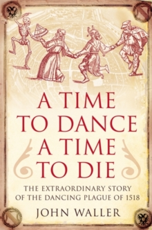 A Time to Dance, a Time to Die : The Extraordinary Story of the Dancing Plague of 1518, Hardback Book