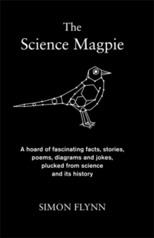 The Science Magpie : A Hoard of Fascinating Facts, Stories, Poems, Diagrams and Jokes, Plucked from Science and Its History, Hardback Book