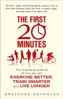 The First 20 Minutes : The Surprising Science of How We Can Exercise Better, Train Smarter and Live Longer, Paperback / softback Book
