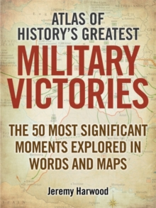 Atlas of History's Greatest Military Victories : The 50 Most Significant Moments Explored in Words and Maps, Paperback / softback Book