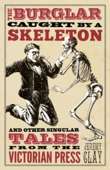 The Burglar Caught by a Skeleton : and Other Singular Tales from the Victorian Press, Hardback Book