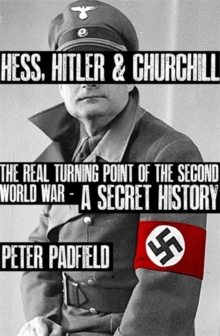 Hess, Hitler and Churchill : The Real Turning Point of the Second World War - A Secret History, Hardback Book