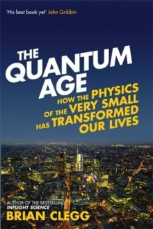 The Quantum Age : How the Physics of the Very Small has Transformed Our Lives, Hardback Book