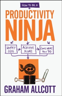 How to be a Productivity Ninja : Worry Less, Achieve More and Love What You Do, Paperback / softback Book