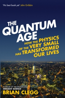 The Quantum Age : How the Physics of the Very Small Has Transformed Our Lives, Paperback Book