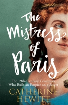 The Mistress of Paris : The 19th-Century Courtesan Who Built an Empire on a Secret, Hardback Book
