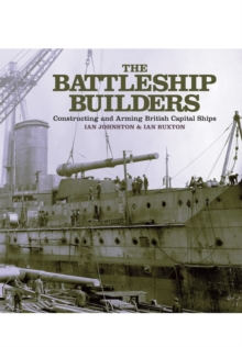 The Battleship Builders : Constructing and Arming British Capital Ships, Hardback Book