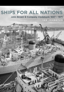 Ships for All Nations : John Brown & Company Clydebank 1847-1971, Hardback Book