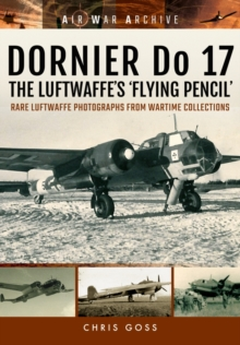 Dornier Do 17 the Luftwaffe's 'Flying Pencil' : Rare Luftwaffe Photographs from Wartime Collections, Paperback Book