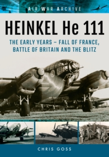 Heinkel He 111 : The Early Years - Fall of France, Battle of Britain and the Blitz, Paperback Book
