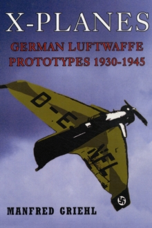 X-Planes : German Luftwaffe Prototypes 1930-1945, Hardback Book
