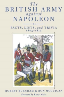 British Army Against Napoleon : Facts, Lists, and Trivia, 1805-1815, Hardback Book