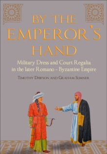 By the Emperor's Hand : Military Dress and Court Regalia in the Later Romano-Byzantine Empire, Hardback Book