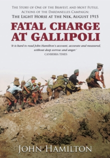 Fatal Charge at Gallipoli : The Story of One of the Bravest and Most Futile Actions of the Dardanelles Campaign - The Light Horse at the Nek - August 1915, Hardback Book