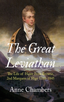 The Great Leviathan : The Life of Howe Peter Browne, Marquess of Sligo 1788-1845, Hardback Book