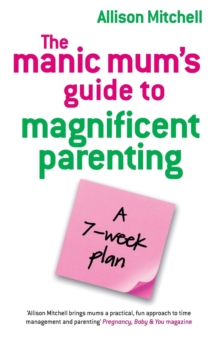 The Manic Mum's Guide To Magnificent Parenting : A 7 Week Plan, Paperback Book