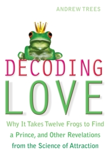 Decoding Love : Why it Takes Twelve Frogs to Find a Prince, and Other Revelations from the Science of Attraction, Paperback Book