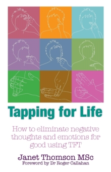 Tapping for Life : How to Eliminate Negative Thoughts and Emotions for Good Using TFT, Paperback Book