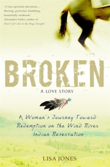 Broken: A Love Story : A Woman's Journey Toward Redemption on the Wind River Indian Reservation, Paperback Book