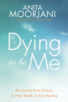 Dying to Be Me : My Journey from Cancer, to Near Death, to True Healing, Paperback Book
