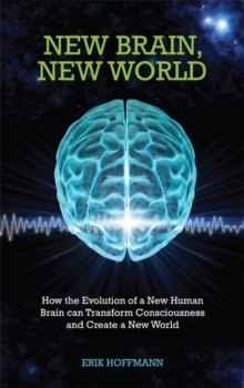 New Brain, New World : How the Evolution of a New Human Brain Can Transform Consciousness and Create a New World, Paperback / softback Book