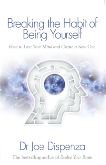 Breaking the Habit of Being Yourself : How to Lose Your Mind and Create a New One, Paperback Book