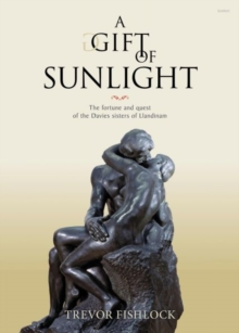 Gift of Sunlight, A - The Fortune and Quest of the Davies Sisters of Llandinam, Hardback Book