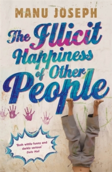 The Illicit Happiness of Other People : A Darkly Comic Novel Set in Modern India, Paperback Book