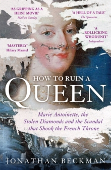 How to Ruin a Queen : Marie Antoinette, the Stolen Diamonds and the Scandal that Shook the French Throne, Paperback / softback Book