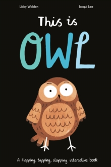 This is Owl : A Flapping, Tapping, Clapping Interactive Book, Hardback Book